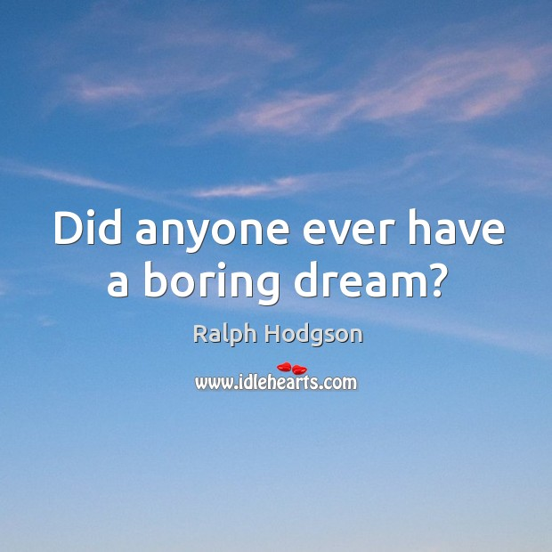 Did anyone ever have a boring dream? Ralph Hodgson Picture Quote