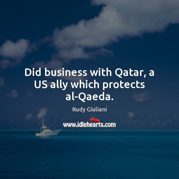 Did business with Qatar, a US ally which protects al-Qaeda. Rudy Giuliani Picture Quote