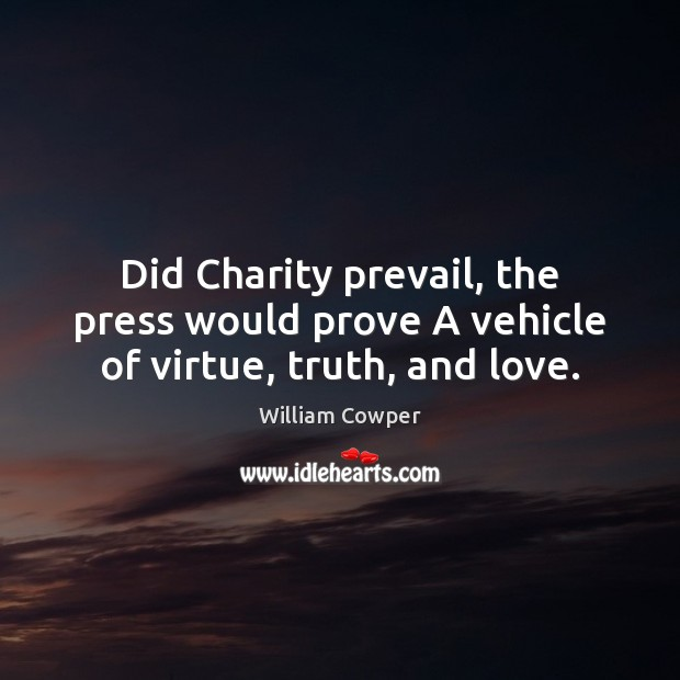 Did Charity prevail, the press would prove A vehicle of virtue, truth, and love. William Cowper Picture Quote