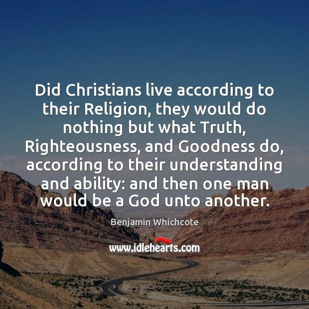 Did Christians live according to their Religion, they would do nothing but Benjamin Whichcote Picture Quote