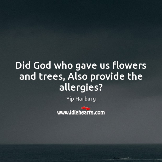 Did God who gave us flowers and trees, Also provide the allergies? Yip Harburg Picture Quote