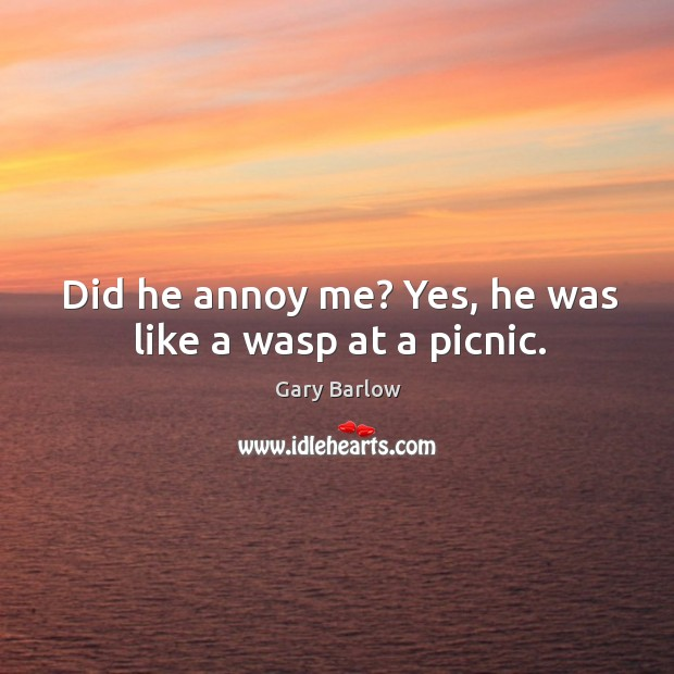Did he annoy me? Yes, he was like a wasp at a picnic. Image