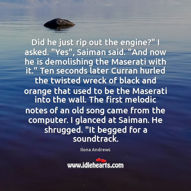 """Did he just rip out the engine?"""" I asked. """"Yes"""", Saiman said. """" Ilona Andrews Picture Quote"""