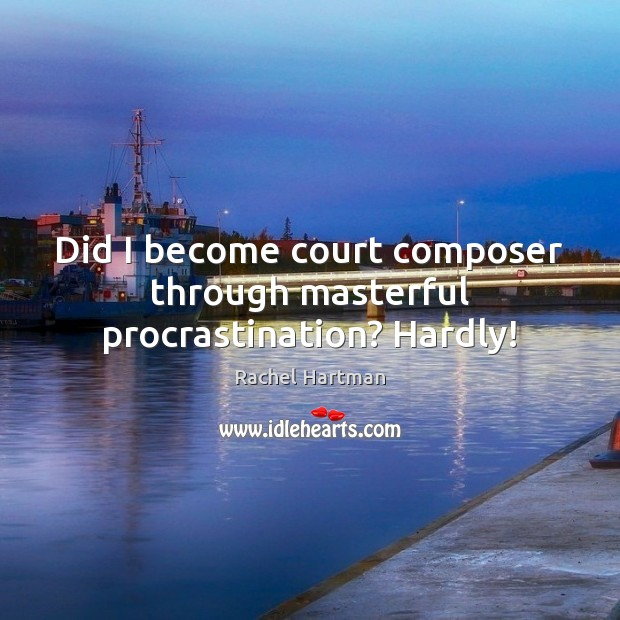 Did I become court composer through masterful procrastination? Hardly! Procrastination Quotes Image