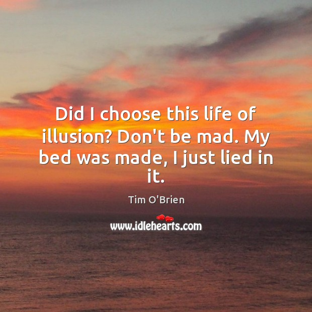 Did I choose this life of illusion? Don't be mad. My bed was made, I just lied in it. Tim O'Brien Picture Quote