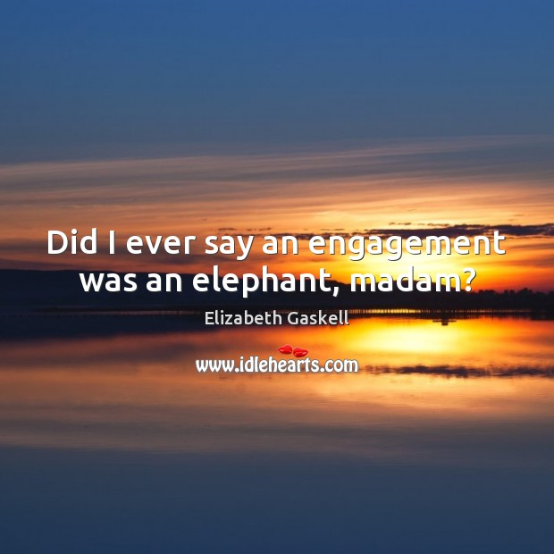 Did I ever say an engagement was an elephant, madam? Engagement Quotes Image