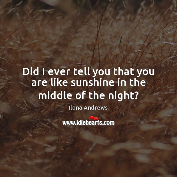 Image, Did I ever tell you that you are like sunshine in the middle of the night?