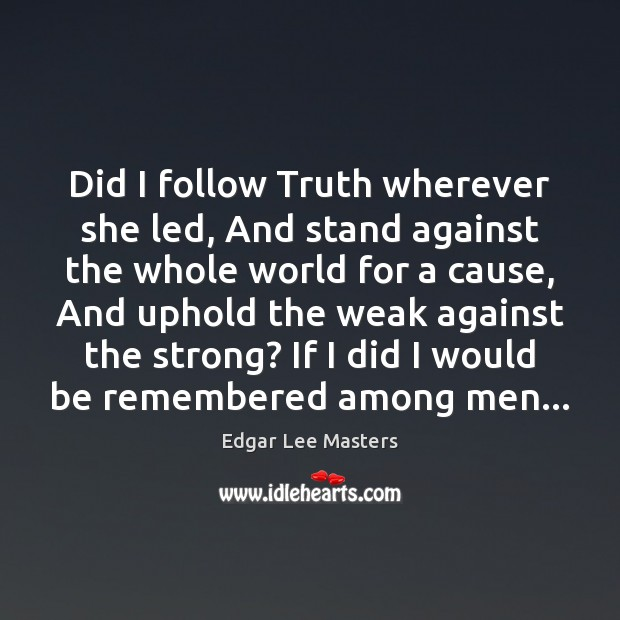 Did I follow Truth wherever she led, And stand against the whole Edgar Lee Masters Picture Quote