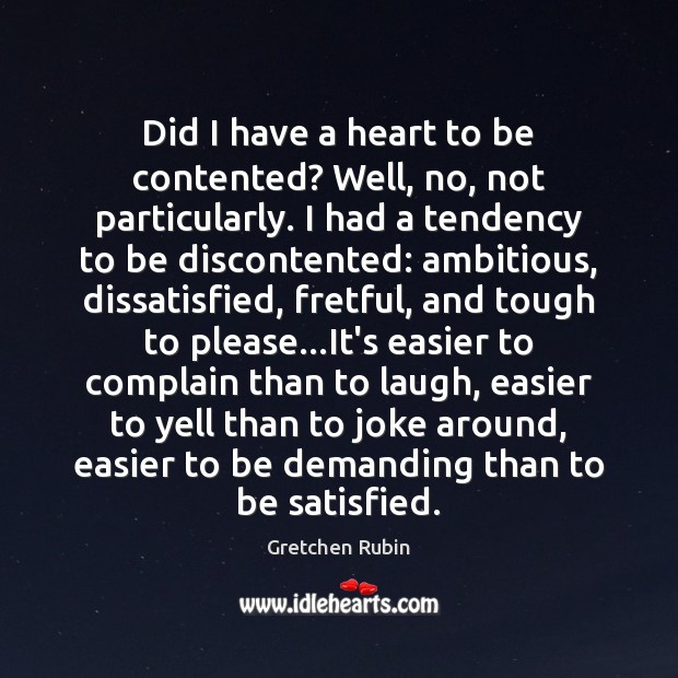 Did I have a heart to be contented? Well, no, not particularly. Gretchen Rubin Picture Quote
