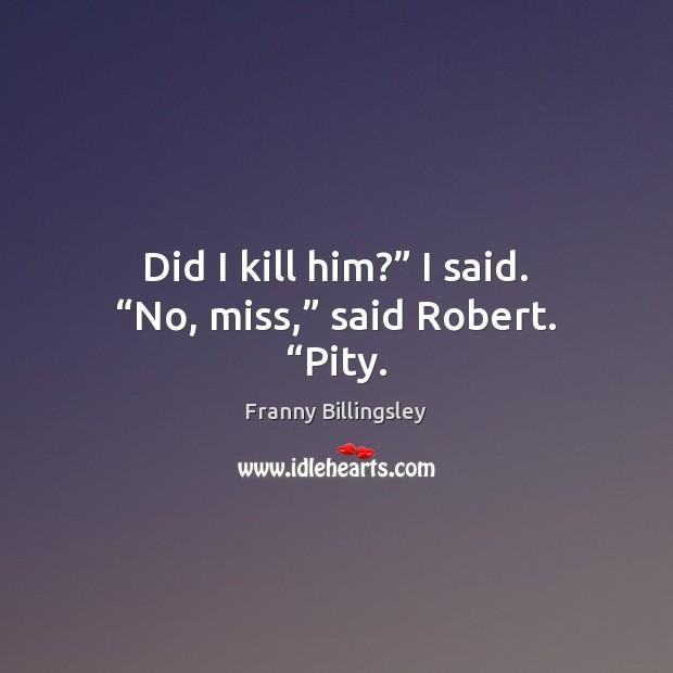 "Did I kill him?"" I said. ""No, miss,"" said Robert. ""Pity. Image"