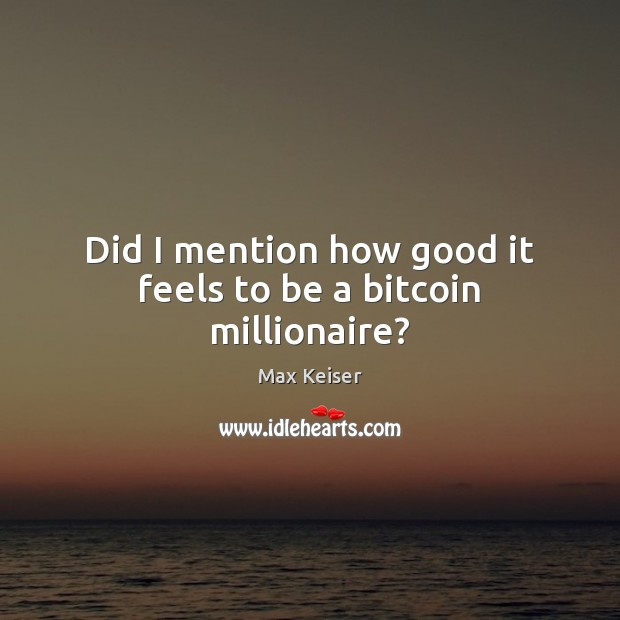 Did I mention how good it feels to be a bitcoin millionaire? Image