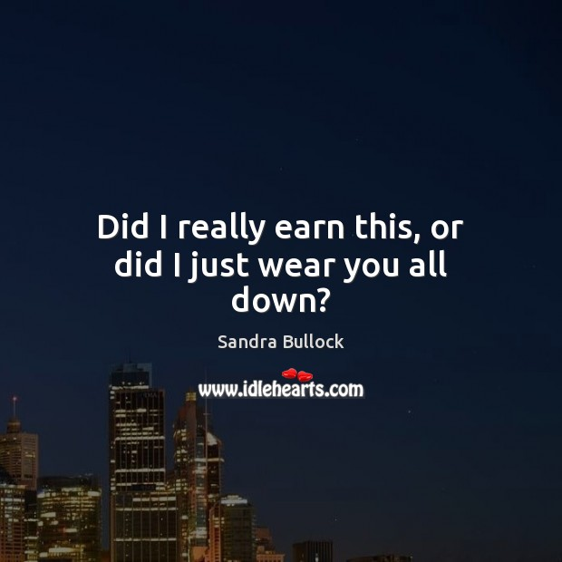 Did I really earn this, or did I just wear you all down? Sandra Bullock Picture Quote