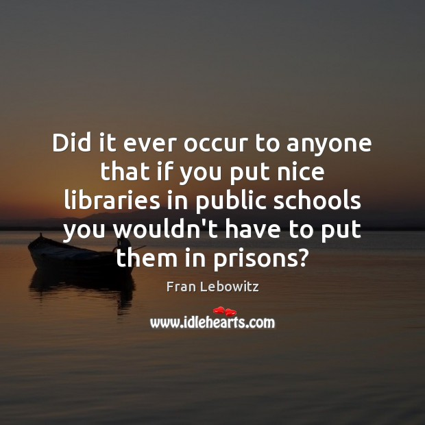 Did it ever occur to anyone that if you put nice libraries Fran Lebowitz Picture Quote