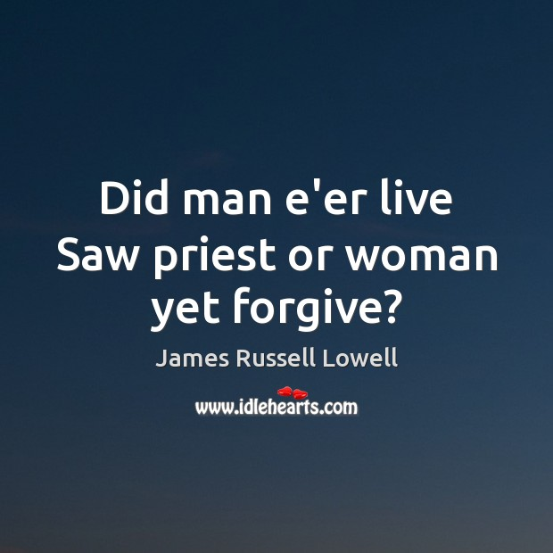 Did man e'er live Saw priest or woman yet forgive? James Russell Lowell Picture Quote