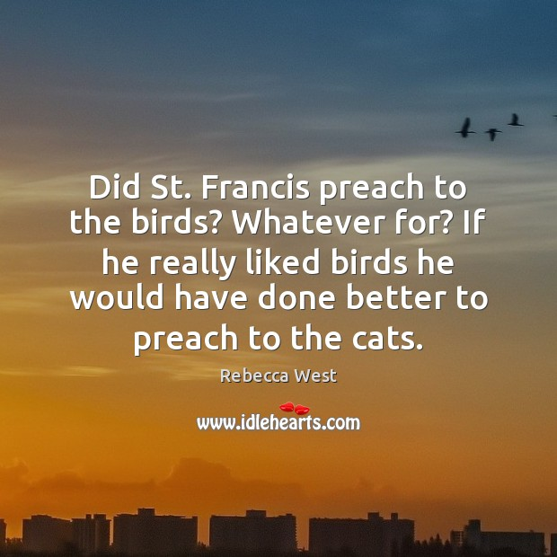 Did St. Francis preach to the birds? Whatever for? If he really Rebecca West Picture Quote
