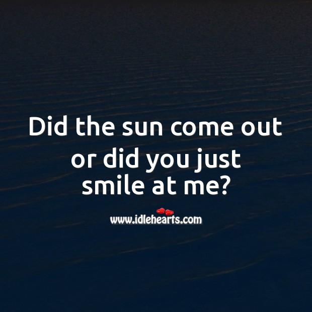 Image, Did the sun come out or did you just smile at me?