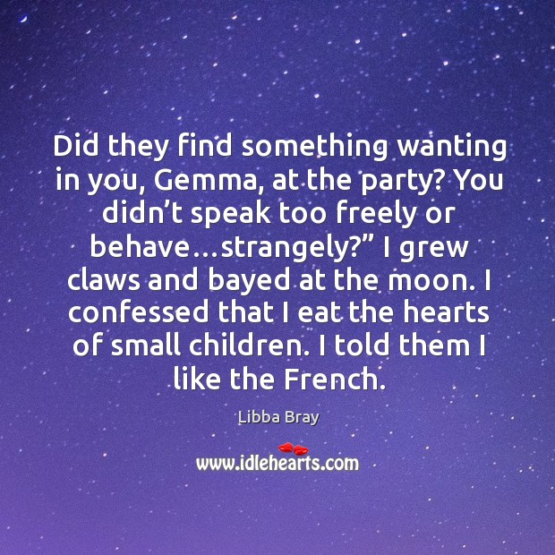 Did they find something wanting in you, Gemma, at the party? You Image
