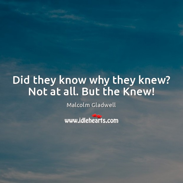 Did they know why they knew? Not at all. But the Knew! Malcolm Gladwell Picture Quote