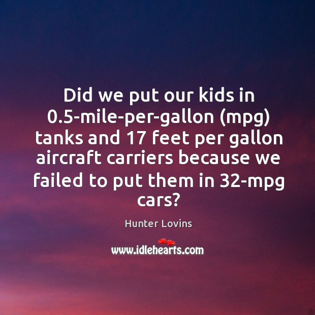 Image, Did we put our kids in 0.5-mile-per-gallon (mpg) tanks and 17 feet per