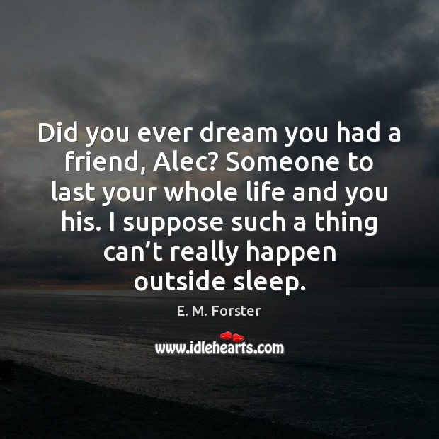 Did you ever dream you had a friend, Alec? Someone to last Image