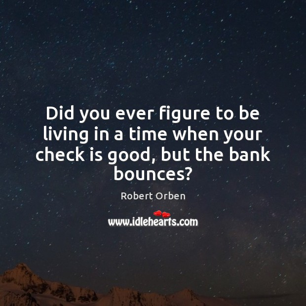 Did you ever figure to be living in a time when your check is good, but the bank bounces? Robert Orben Picture Quote