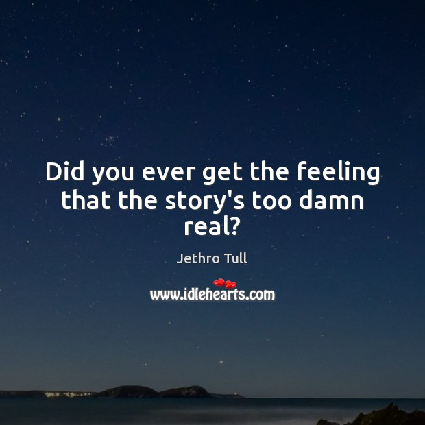 Did you ever get the feeling that the story's too damn real? Image