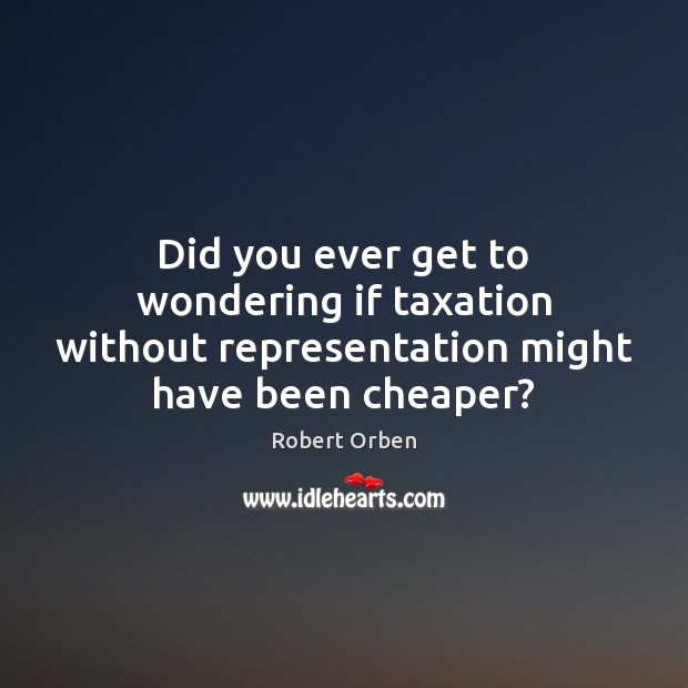 Did you ever get to wondering if taxation without representation might have been cheaper? Robert Orben Picture Quote