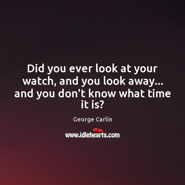 Did you ever look at your watch, and you look away… and you don't know what time it is? George Carlin Picture Quote