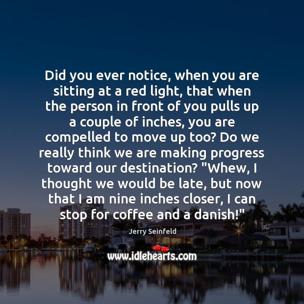 Jerry Seinfeld Picture Quote image saying: Did you ever notice, when you are sitting at a red light,