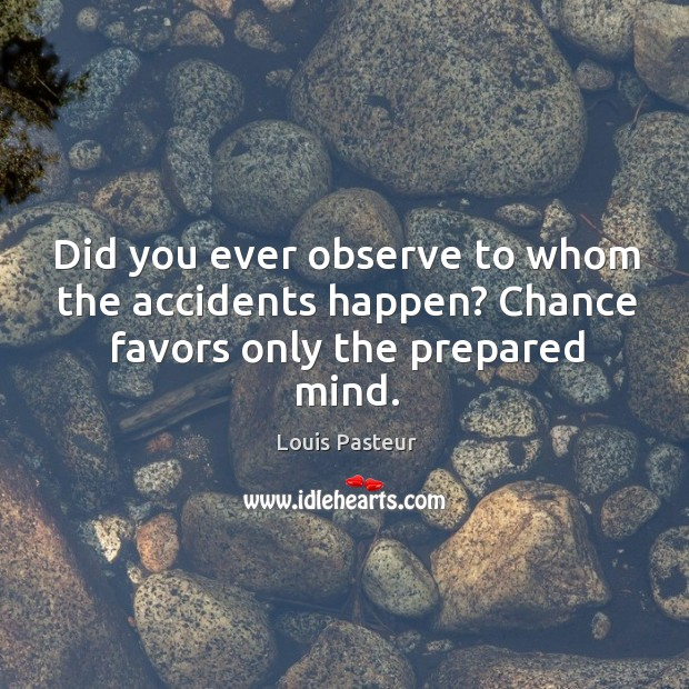 Did you ever observe to whom the accidents happen? chance favors only the prepared mind. Image