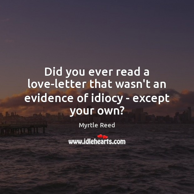 Did you ever read a love-letter that wasn't an evidence of idiocy – except your own? Myrtle Reed Picture Quote