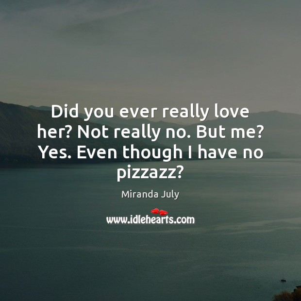 Did you ever really love her? Not really no. But me? Yes. Even though I have no pizzazz? Image