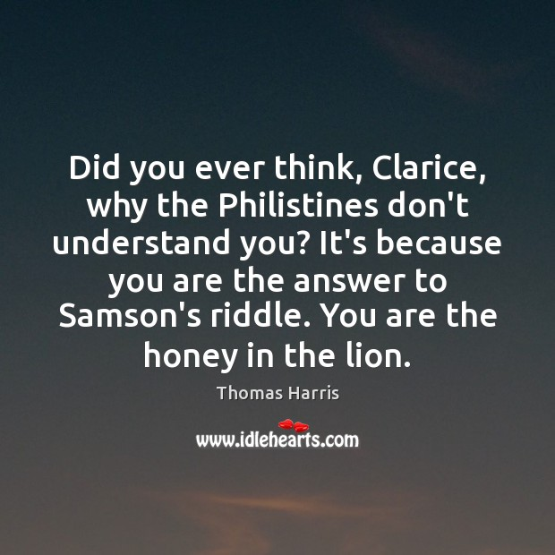 Thomas Harris Picture Quote image saying: Did you ever think, Clarice, why the Philistines don't understand you? It's
