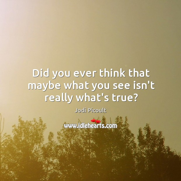 Did you ever think that maybe what you see isn't really what's true? Image