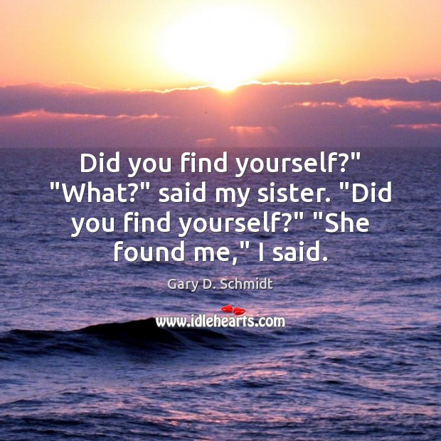"""Did you find yourself?"""" """"What?"""" said my sister. """"Did you find yourself?"""" """" Image"""