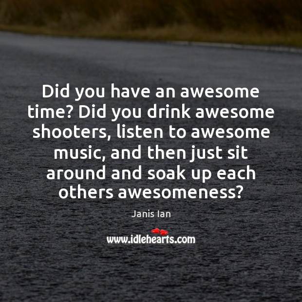 Image, Did you have an awesome time? Did you drink awesome shooters, listen