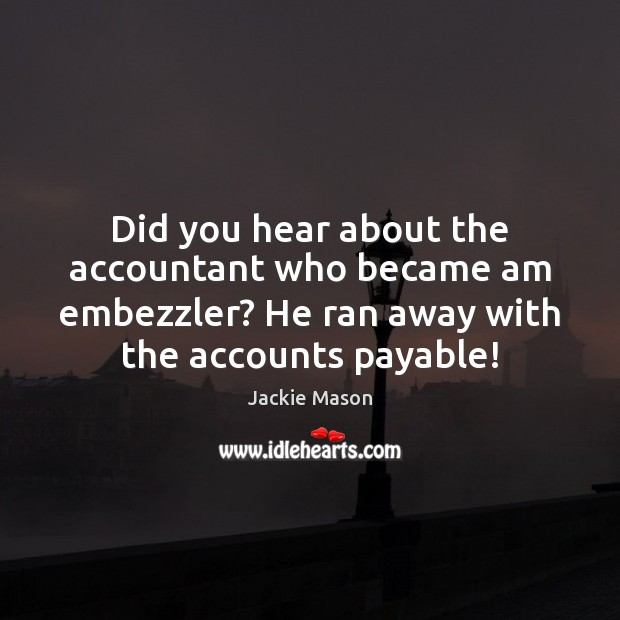 Image, Did you hear about the accountant who became am embezzler? He ran