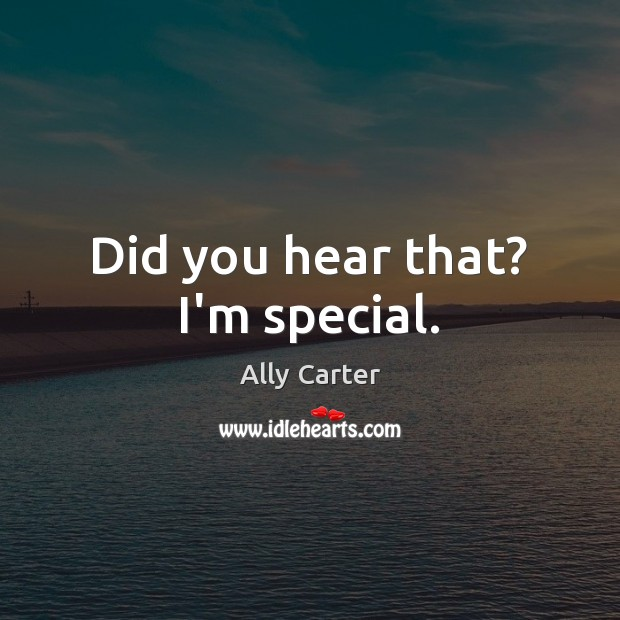 Did you hear that? I'm special. Ally Carter Picture Quote