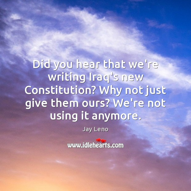 Did you hear that we're writing Iraq's new Constitution? Why not just Jay Leno Picture Quote