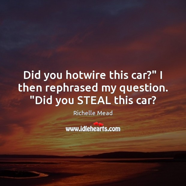 """Did you hotwire this car?"""" I then rephrased my question. """"Did you STEAL this car? Richelle Mead Picture Quote"""
