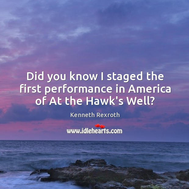 Did you know I staged the first performance in America of At the Hawk's Well? Kenneth Rexroth Picture Quote