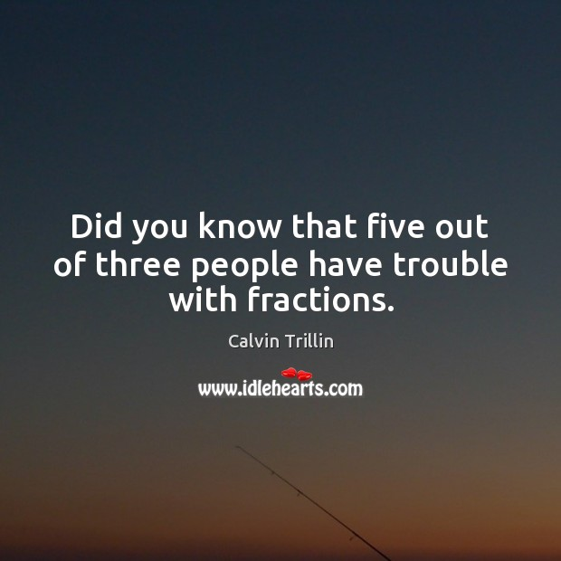 Did you know that five out of three people have trouble with fractions. Calvin Trillin Picture Quote