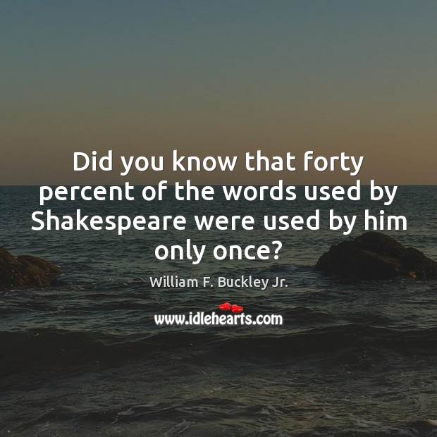 Did you know that forty percent of the words used by Shakespeare William F. Buckley Jr. Picture Quote
