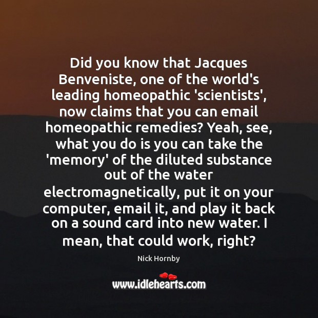 Did you know that Jacques Benveniste, one of the world's leading homeopathic Nick Hornby Picture Quote