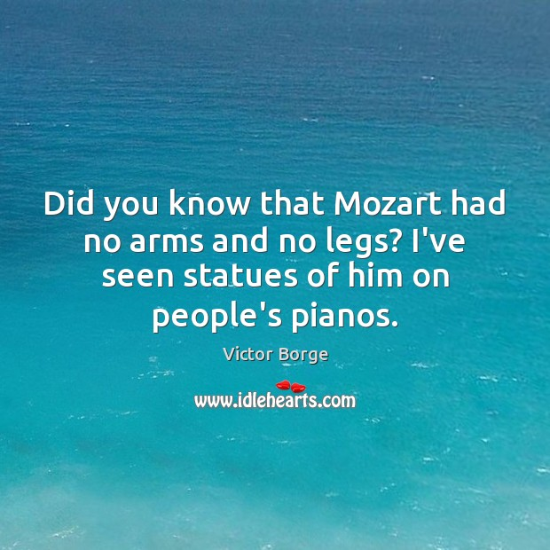Did you know that Mozart had no arms and no legs? I've Image