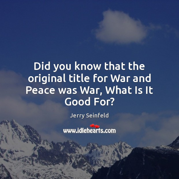 Did you know that the original title for War and Peace was War, What Is It Good For? Jerry Seinfeld Picture Quote