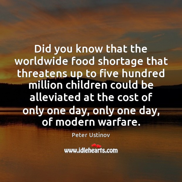 Image, Did you know that the worldwide food shortage that threatens up to