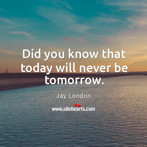 Did you know that today will never be tomorrow. Jay London Picture Quote