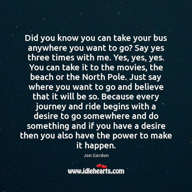 Did you know you can take your bus anywhere you want to Jon Gordon Picture Quote