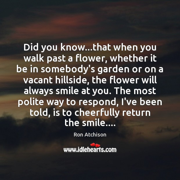 Did you know…that when you walk past a flower, whether it Flowers Quotes Image